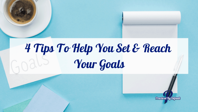 4 Tips To Help You Set & Reach Your Goals