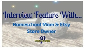 Interview Feature With… Homeschool Mom & Etsy Store Owner