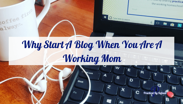 Why Start A Blog When You Are A Working Homeschool Mom