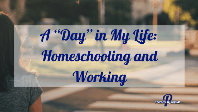 "A ""Day"" in My Life: Homeschooling and Working"