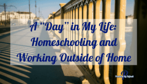 "A ""Day"" in My Life: Homeschooling and Working Outside of Home"