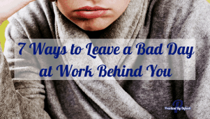 7 Ways to Leave a Bad Day at Work Behind You