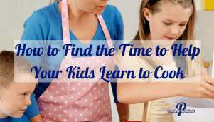 How to Find the Time to Help Your Kids Learn to Cook