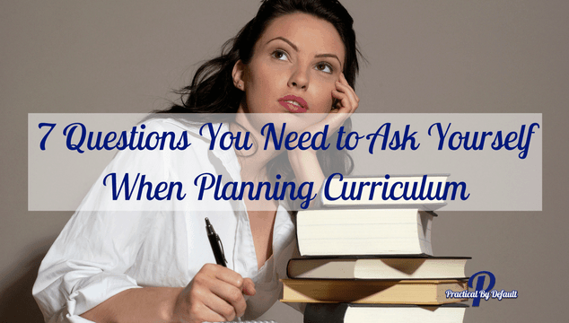 7 Questions You Need to Ask Yourself When Planning Curriculum