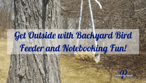 Get Outside with Backyard Bird Feeder and Notebooking Fun!