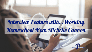 Interview Feature with…Working Homeschool Mom Michelle Cannon