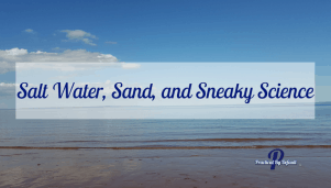 Salt Water, Sand, and Sneaky Science