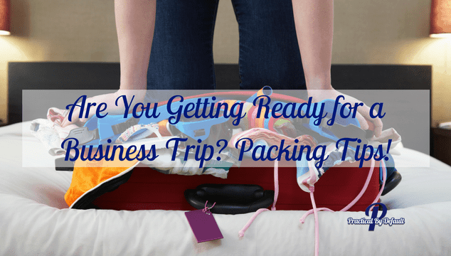 Are You Getting Ready for a Business Trip? Packing Tips!