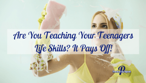 Are You Teaching Your Teenagers Life Skills? It Pays Off!