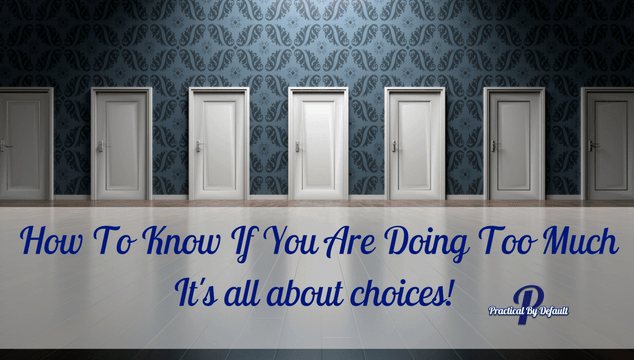 The choices we make matter, are you doing too much?