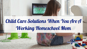 Child Care Solutions When You Are A Working Homeschool Mom