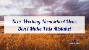 Dear Working Homeschool Mom, Don't Make This Mistake!