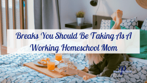 Breaks You Should Be Taking As A Working Homeschool Mom