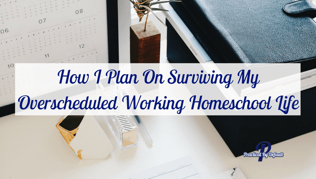 How I Plan On Surviving My Overscheduled Working Homeschool Life and you can too