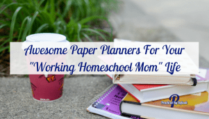 """Awesome Paper Planners For Your """"Working Homeschool Mom"""" Life"""