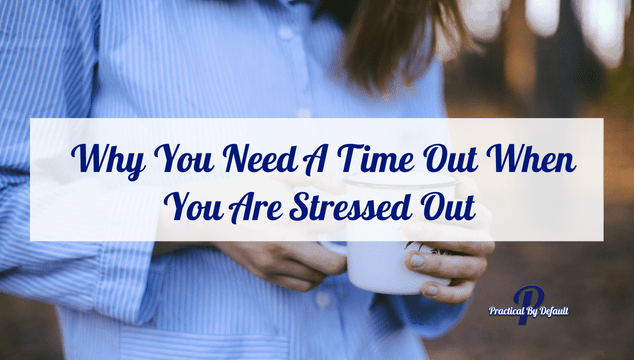 Why You Need A Time Out When You Are Stressed Out