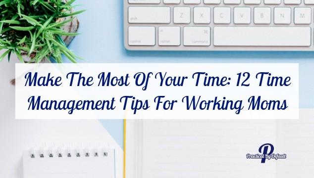 Make The Most Of Your Time: 12 Time Management Tips For Working Moms
