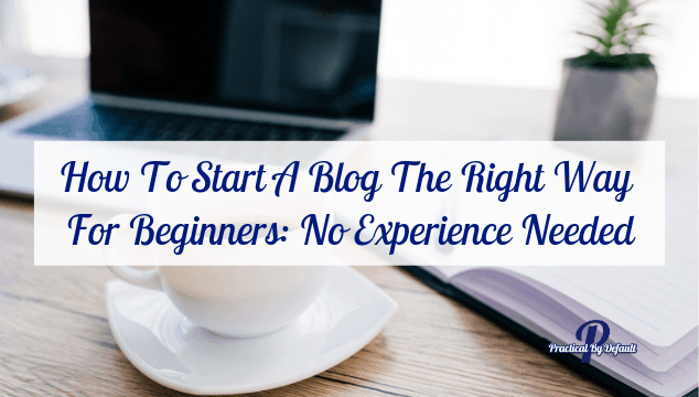 How To Start A Blog The Right Way For Beginners: No Experience Needed