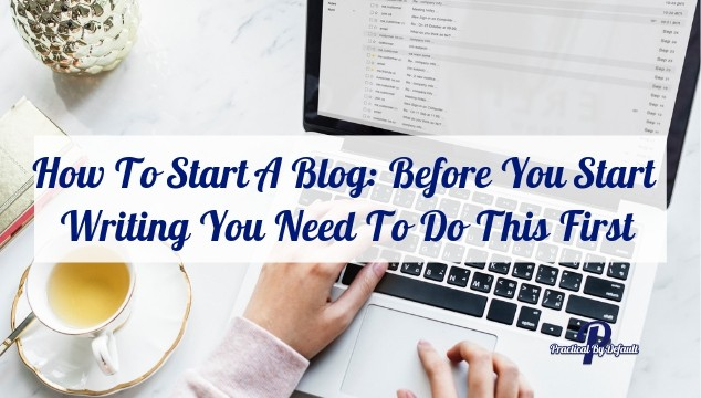 How To Start A Blog: Before You Start Writing You Need To Do This First