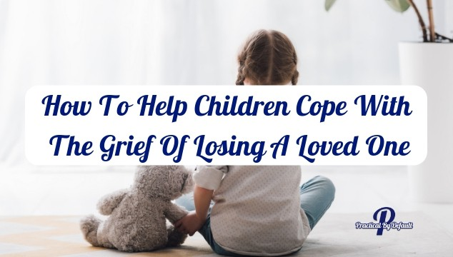 How To Help Children Cope With The Grief Of Losing A Loved One In Death