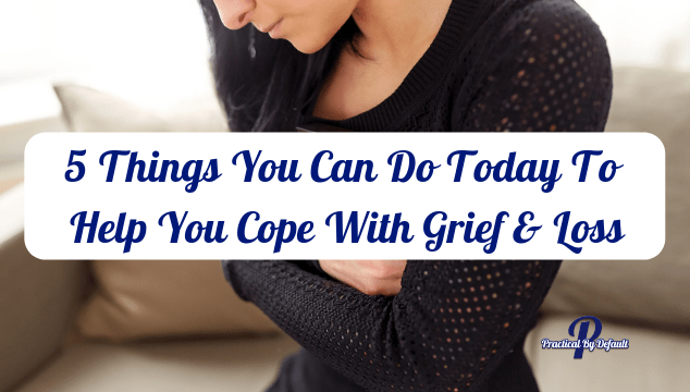 5 Things You Can Do Today To Help You Cope With Grief And Loss