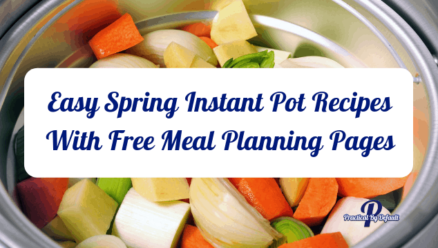 Easy Spring Instant Pot Recipes With Free Meal Planning Pages